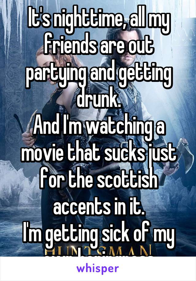 It's nighttime, all my friends are out partying and getting drunk. And I'm watching a movie that sucks just for the scottish accents in it. I'm getting sick of my own boringness