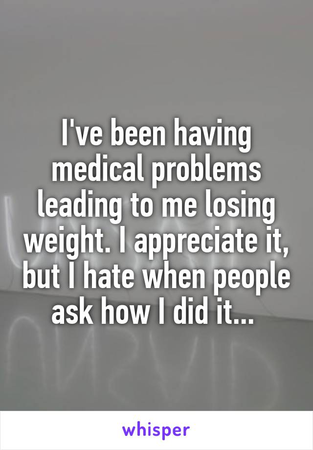 I've been having medical problems leading to me losing weight. I appreciate it, but I hate when people ask how I did it...