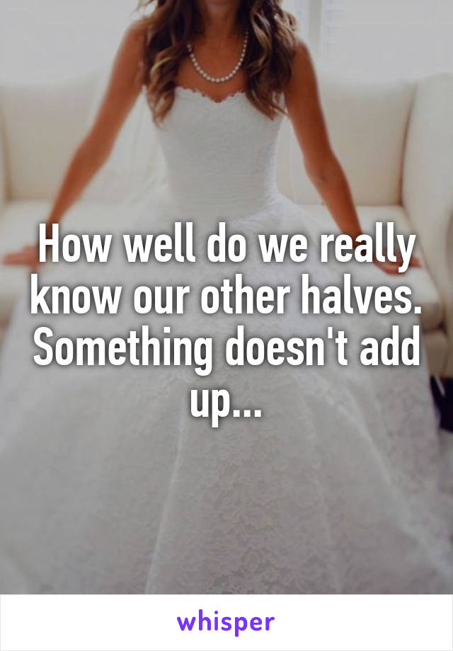 How well do we really know our other halves. Something doesn't add up...