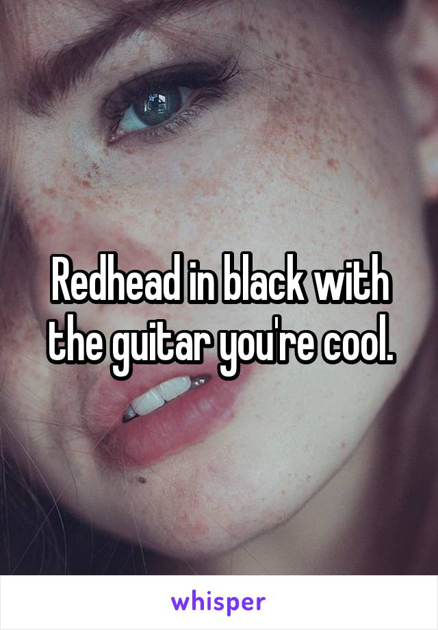 Redhead in black with the guitar you're cool.