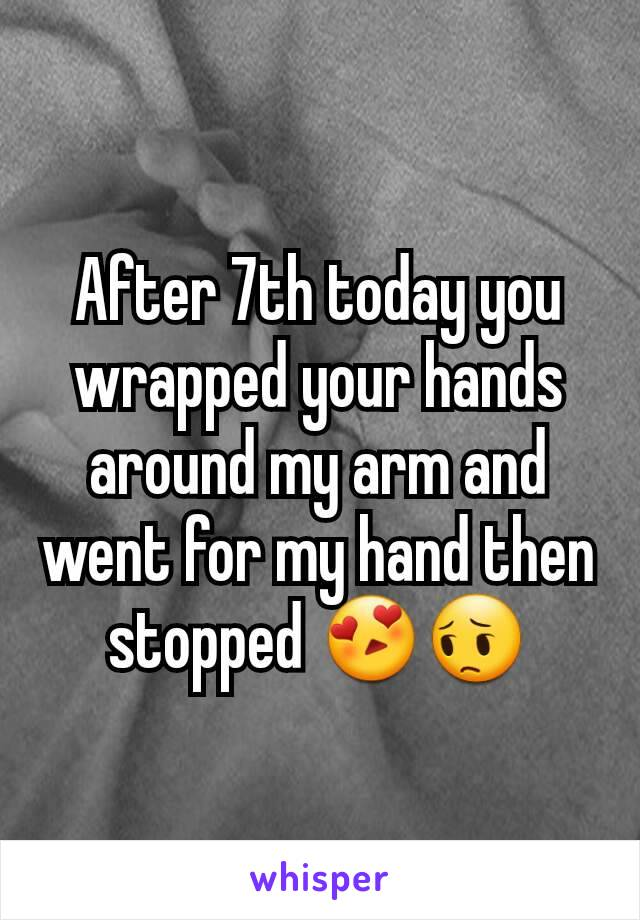 After 7th today you wrapped your hands around my arm and went for my hand then stopped 😍😔