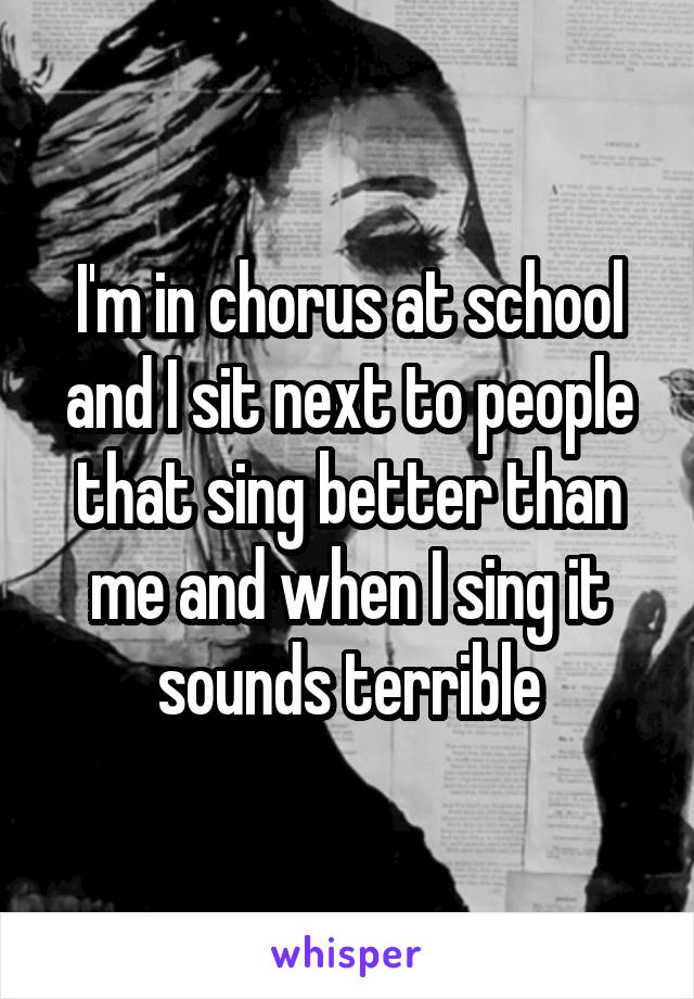 I'm in chorus at school and I sit next to people that sing better than me and when I sing it sounds terrible