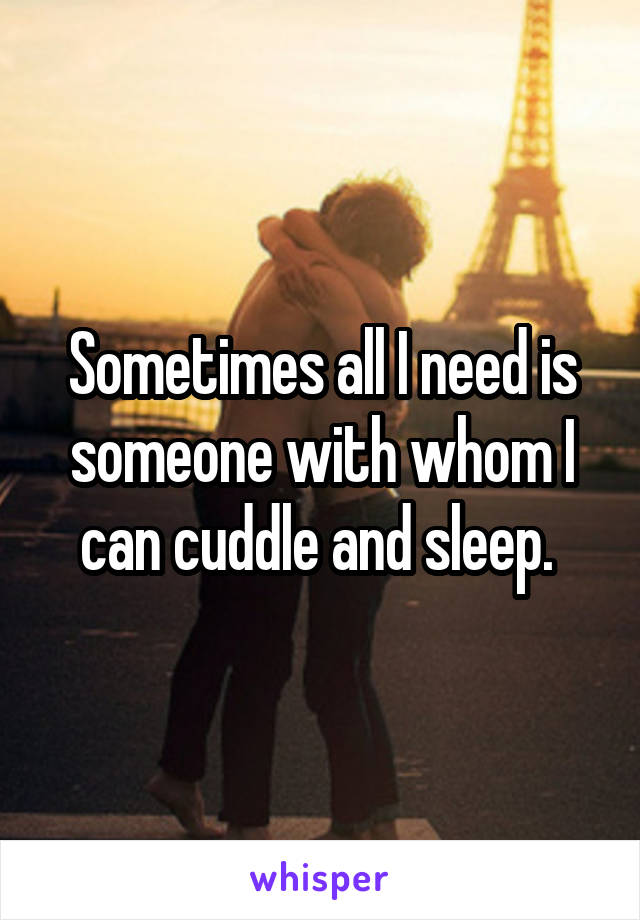 Sometimes all I need is someone with whom I can cuddle and sleep.
