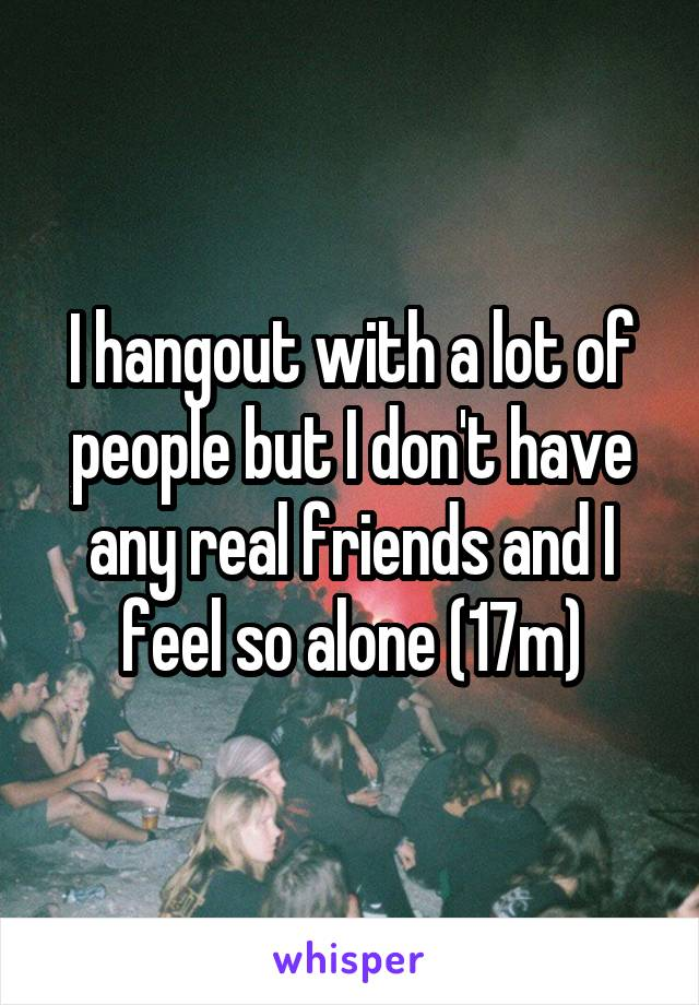 I hangout with a lot of people but I don't have any real friends and I feel so alone (17m)