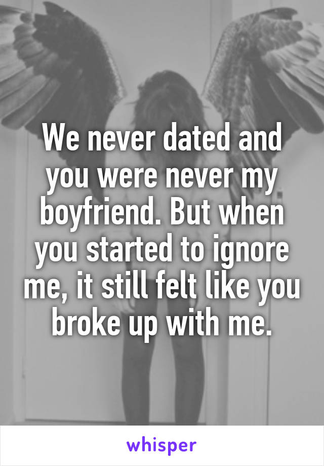 We never dated and you were never my boyfriend. But when you started to ignore me, it still felt like you broke up with me.