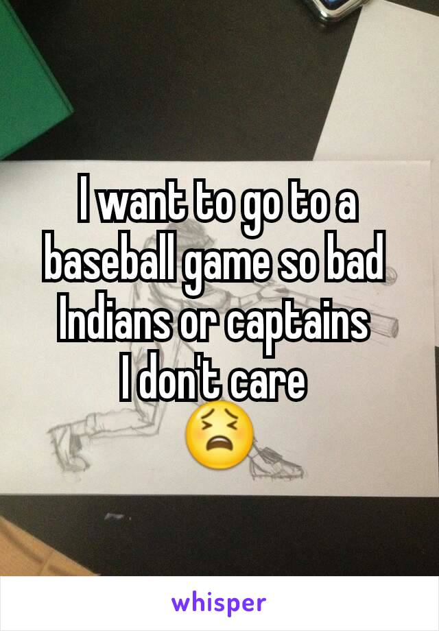 I want to go to a baseball game so bad  Indians or captains  I don't care  😫