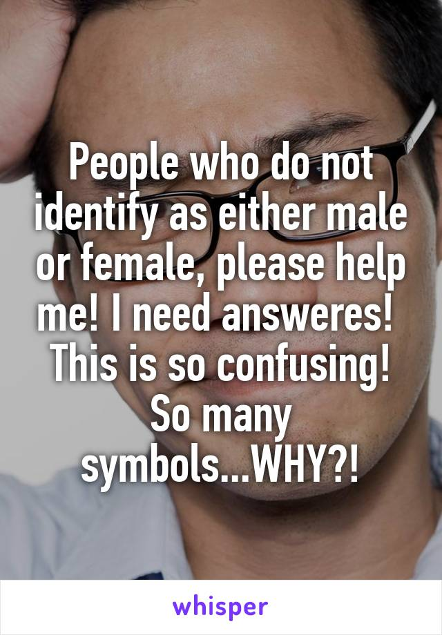 People who do not identify as either male or female, please help me! I need answeres!  This is so confusing! So many symbols...WHY?!