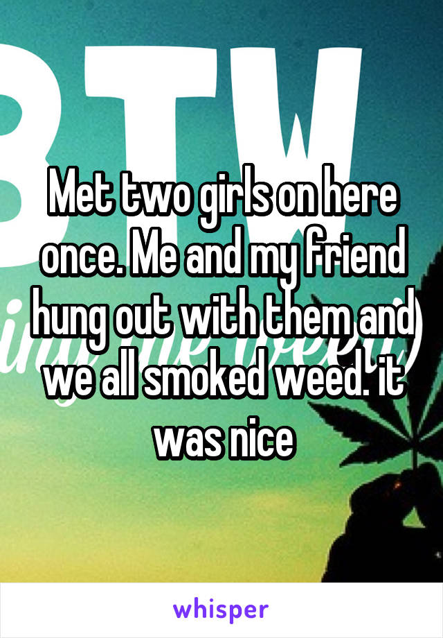 Met two girls on here once. Me and my friend hung out with them and we all smoked weed. it was nice
