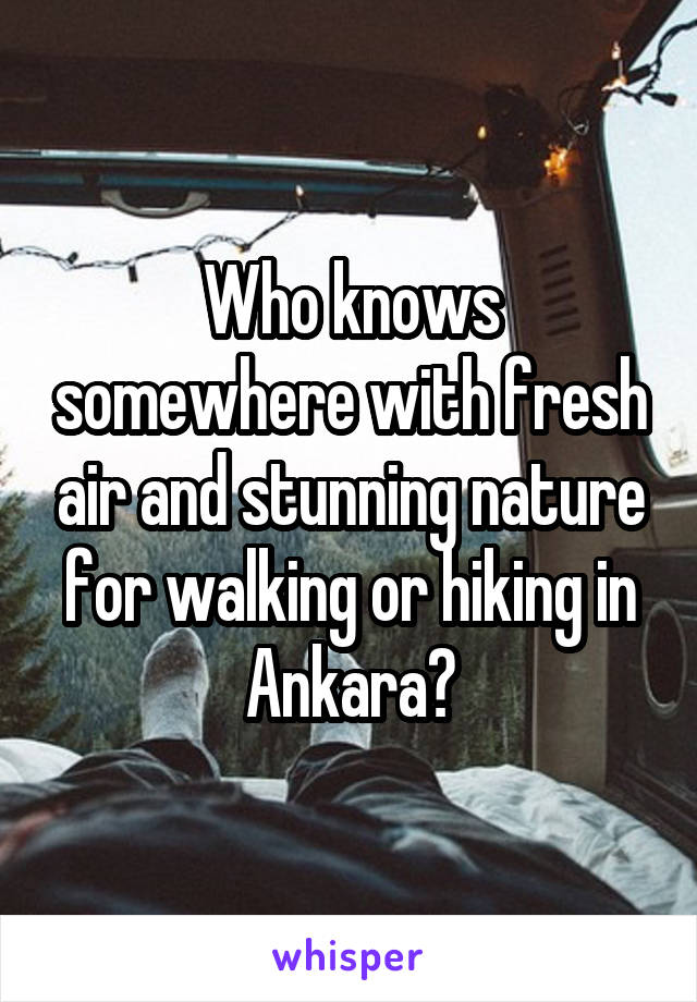 Who knows somewhere with fresh air and stunning nature for walking or hiking in Ankara?