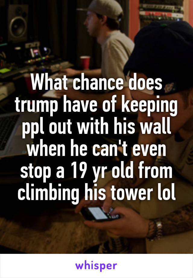 What chance does trump have of keeping ppl out with his wall when he can't even stop a 19 yr old from climbing his tower lol