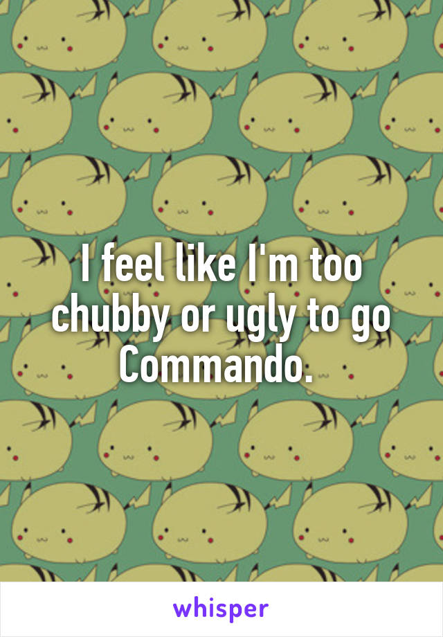 I feel like I'm too chubby or ugly to go Commando.