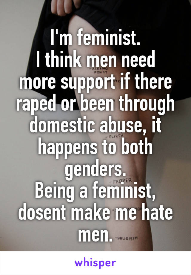 I'm feminist. I think men need more support if there raped or been through domestic abuse, it happens to both genders. Being a feminist, dosent make me hate men.