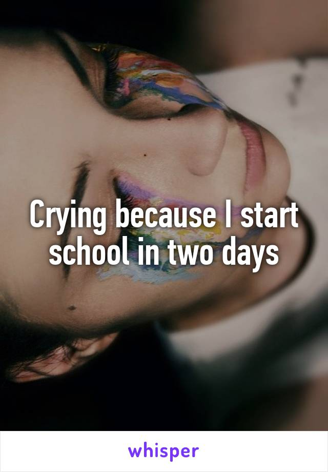 Crying because I start school in two days