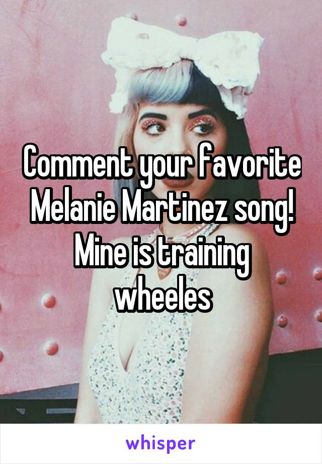 Comment your favorite Melanie Martinez song! Mine is training wheeles