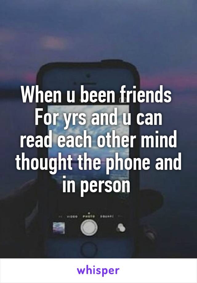 When u been friends  For yrs and u can read each other mind thought the phone and in person