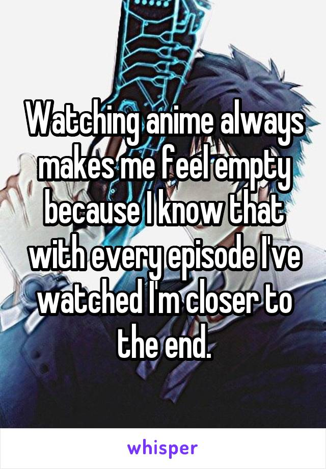 Watching anime always makes me feel empty because I know that with every episode I've watched I'm closer to the end.