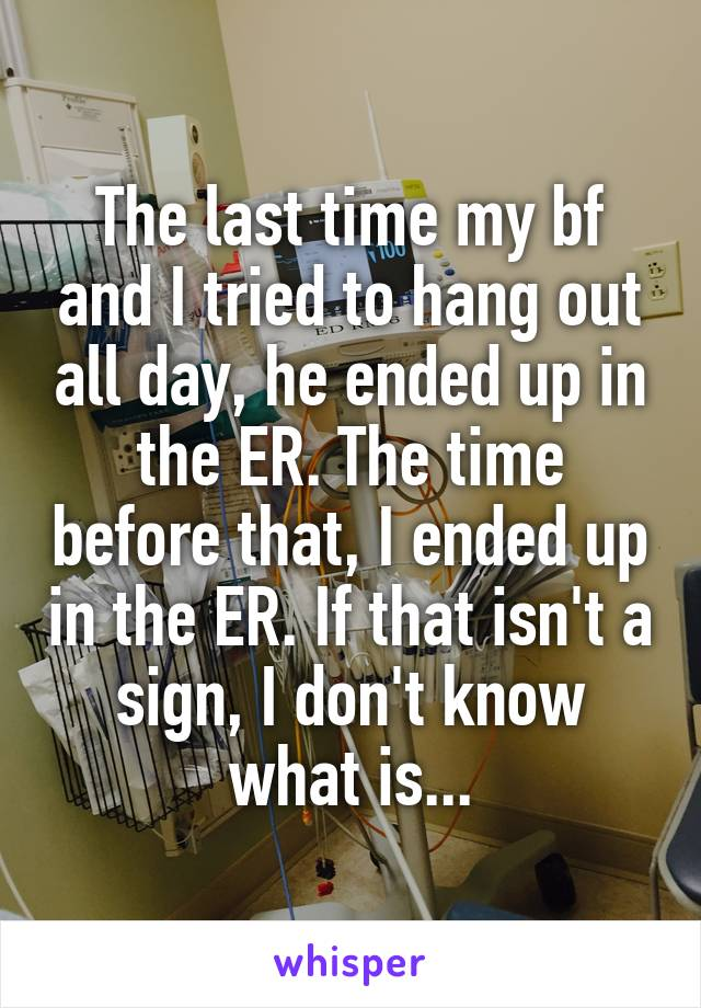 The last time my bf and I tried to hang out all day, he ended up in the ER. The time before that, I ended up in the ER. If that isn't a sign, I don't know what is...