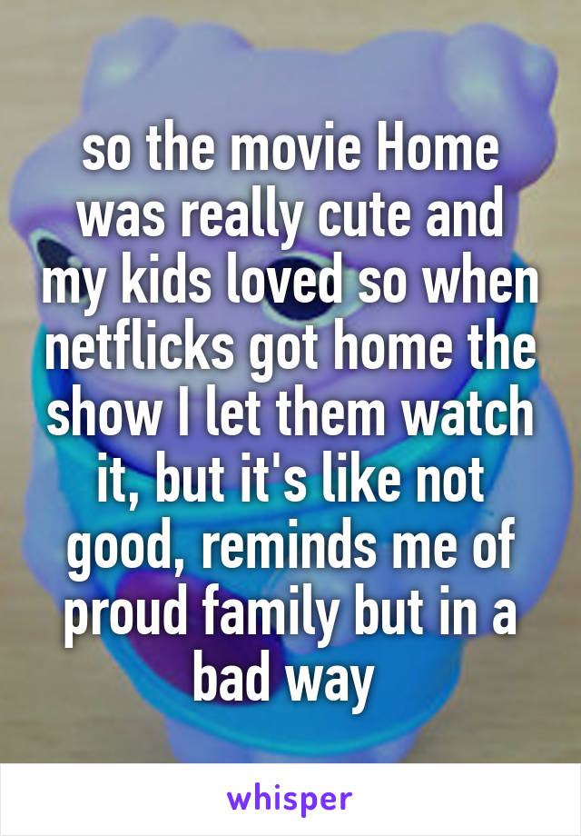 so the movie Home was really cute and my kids loved so when netflicks got home the show I let them watch it, but it's like not good, reminds me of proud family but in a bad way