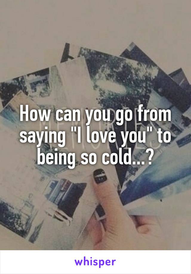 """How can you go from saying """"I love you"""" to being so cold...?"""