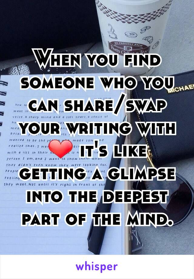When you find someone who you can share/swap your writing with ❤ it's like getting a glimpse into the deepest part of the mind.
