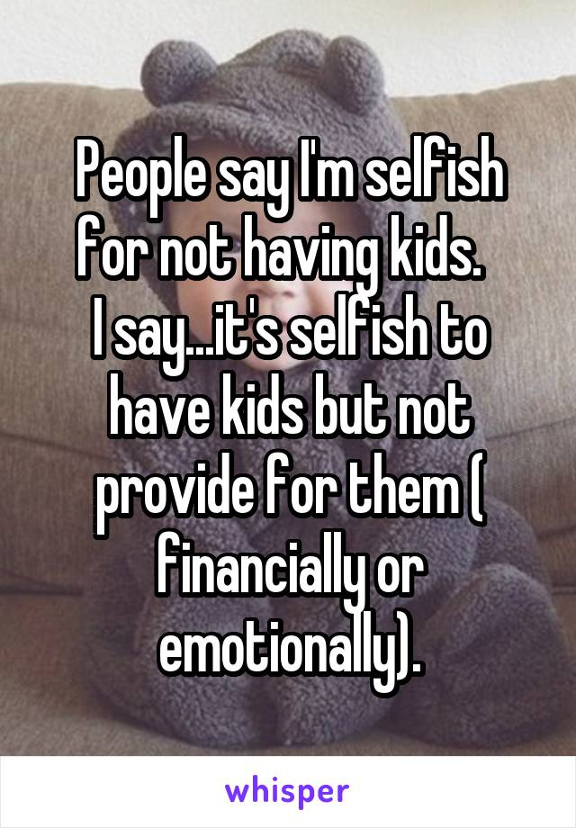 People say I'm selfish for not having kids.   I say...it's selfish to have kids but not provide for them ( financially or emotionally).