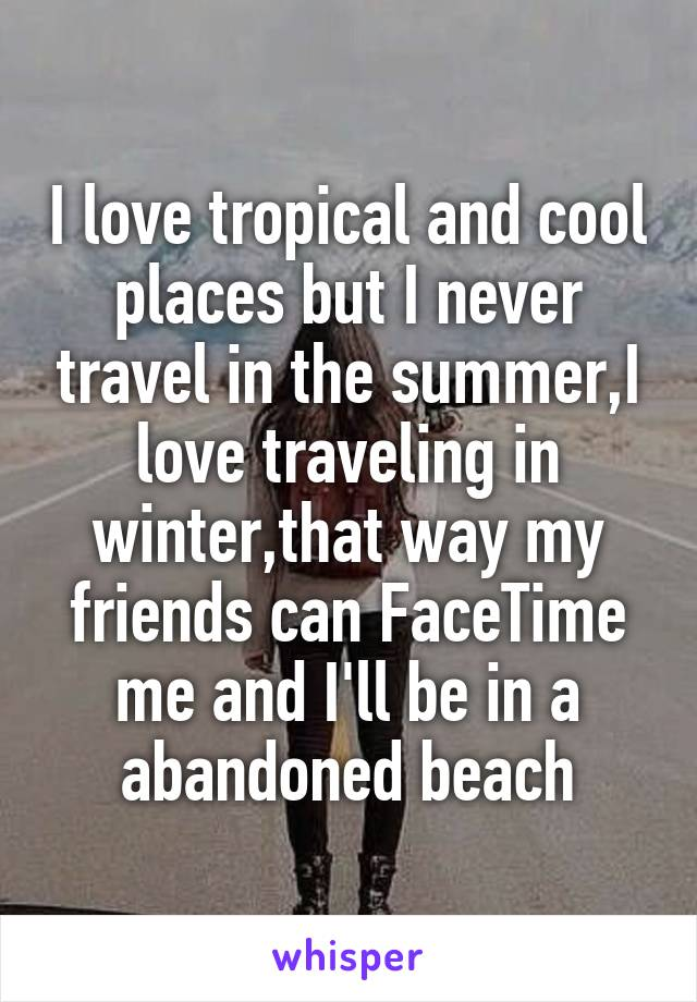 I love tropical and cool places but I never travel in the summer,I love traveling in winter,that way my friends can FaceTime me and I'll be in a abandoned beach