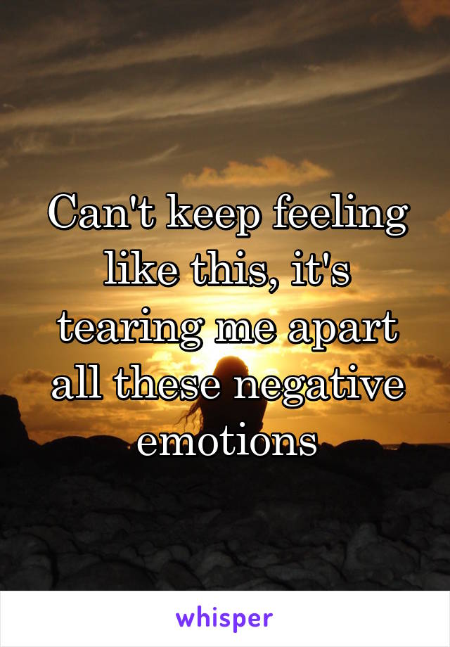 Can't keep feeling like this, it's tearing me apart all these negative emotions