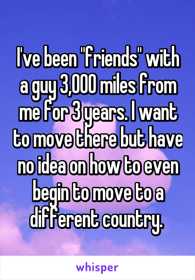 """I've been """"friends"""" with a guy 3,000 miles from me for 3 years. I want to move there but have no idea on how to even begin to move to a different country."""