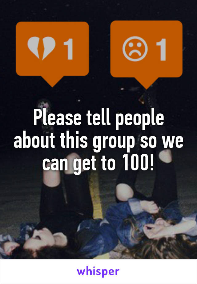 Please tell people about this group so we can get to 100!