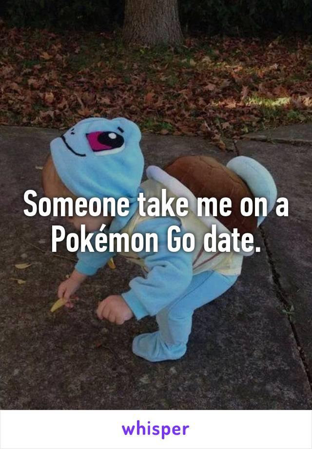 Someone take me on a Pokémon Go date.