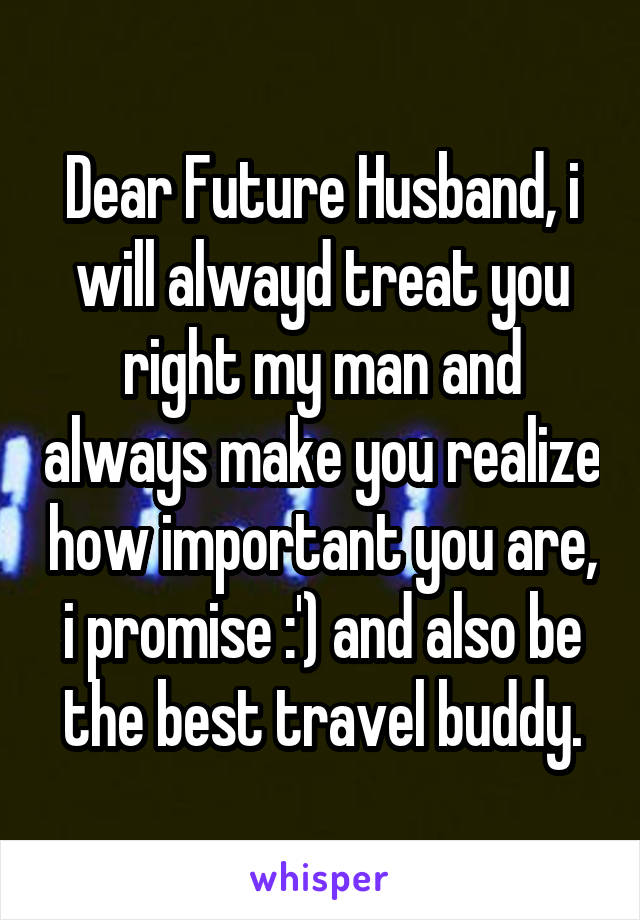 Dear Future Husband, i will alwayd treat you right my man and always make you realize how important you are, i promise :') and also be the best travel buddy.