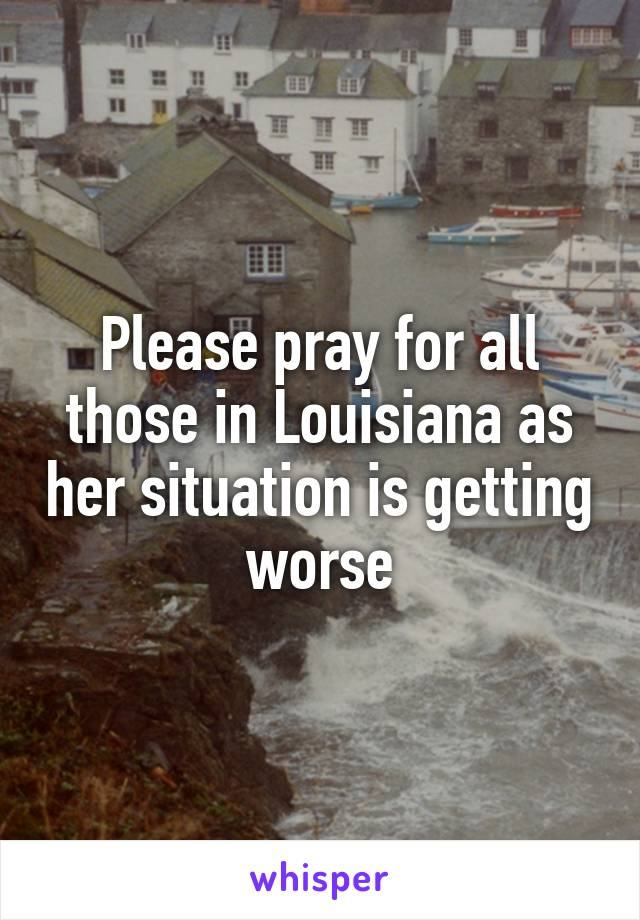 Please pray for all those in Louisiana as her situation is getting worse