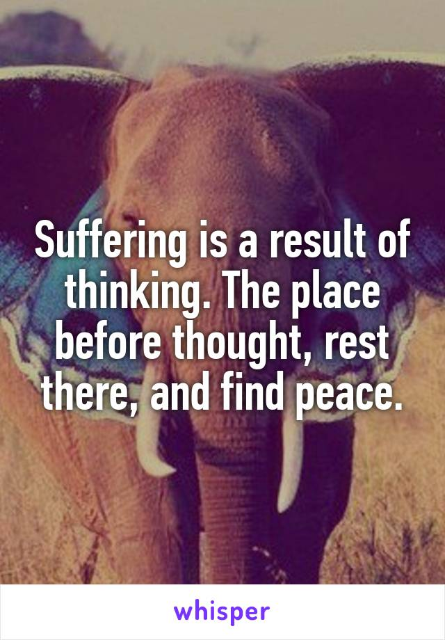 Suffering is a result of thinking. The place before thought, rest there, and find peace.