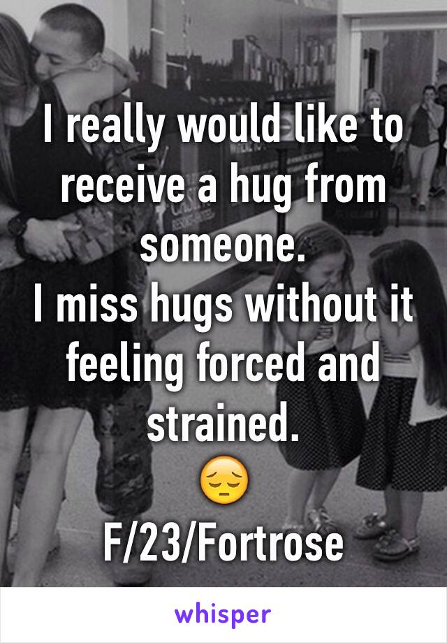 I really would like to receive a hug from someone. I miss hugs without it feeling forced and strained. 😔 F/23/Fortrose