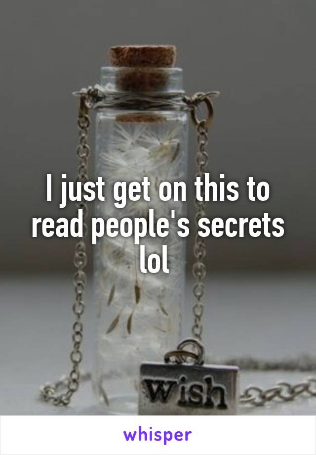 I just get on this to read people's secrets lol