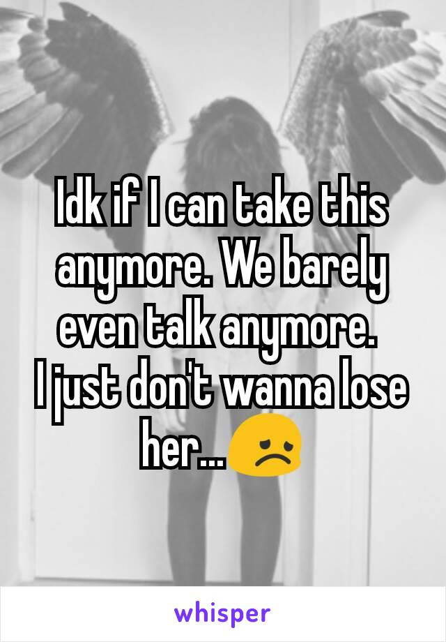 Idk if I can take this anymore. We barely even talk anymore.  I just don't wanna lose her...😞