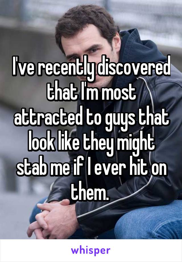 I've recently discovered that I'm most attracted to guys that look like they might stab me if I ever hit on them.