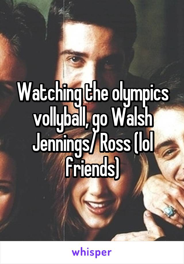 Watching the olympics vollyball, go Walsh Jennings/ Ross (lol friends)