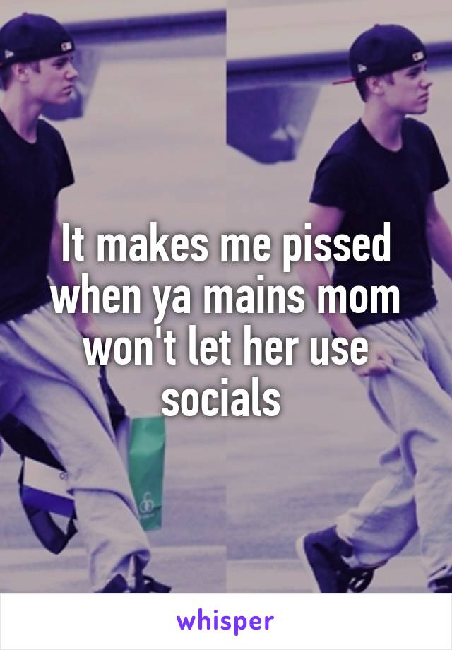 It makes me pissed when ya mains mom won't let her use socials