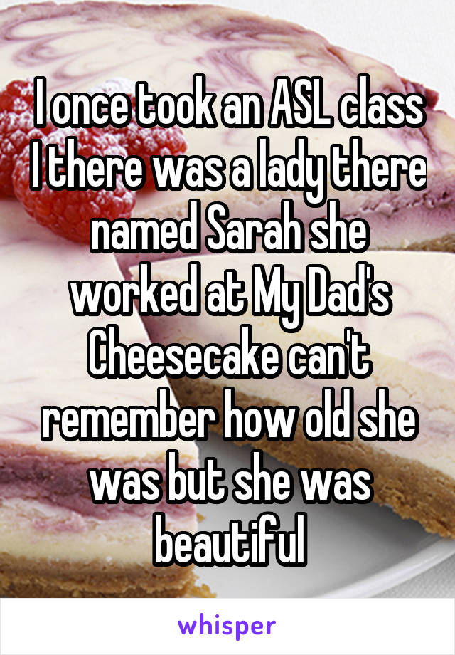 I once took an ASL class I there was a lady there named Sarah she worked at My Dad's Cheesecake can't remember how old she was but she was beautiful