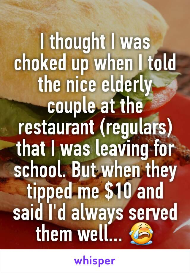 I thought I was choked up when I told the nice elderly couple at the restaurant (regulars) that I was leaving for school. But when they tipped me $10 and said I'd always served them well... 😭