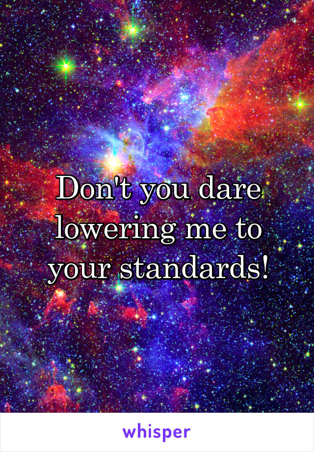 Don't you dare lowering me to your standards!