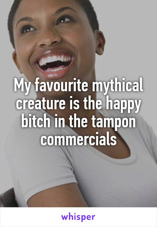 My favourite mythical creature is the happy bitch in the tampon commercials