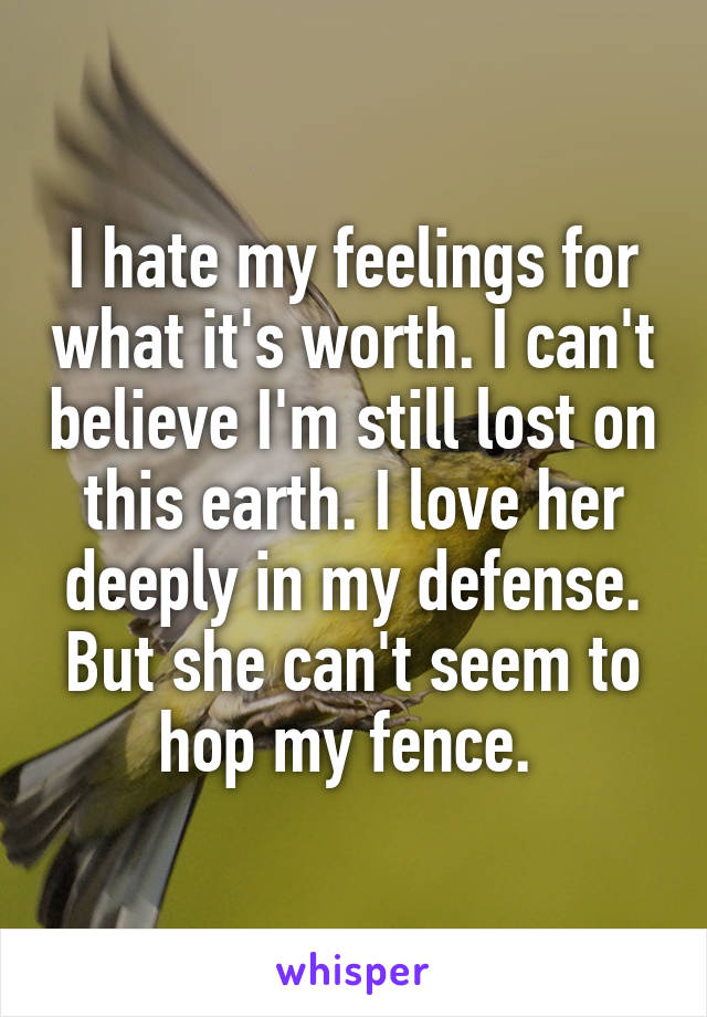 I hate my feelings for what it's worth. I can't believe I'm still lost on this earth. I love her deeply in my defense. But she can't seem to hop my fence.
