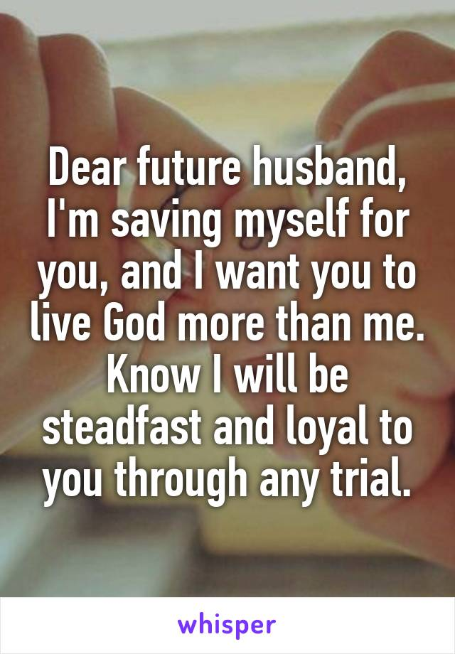 Dear future husband, I'm saving myself for you, and I want you to live God more than me. Know I will be steadfast and loyal to you through any trial.