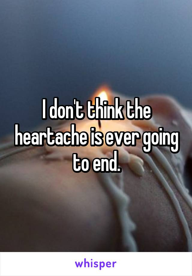 I don't think the heartache is ever going to end.