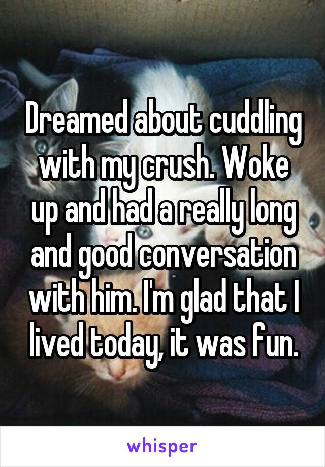 Dreamed about cuddling with my crush. Woke up and had a really long and good conversation with him. I'm glad that I lived today, it was fun.