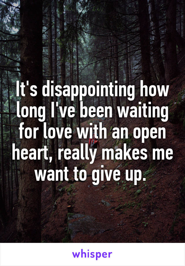 It's disappointing how long I've been waiting for love with an open heart, really makes me want to give up.