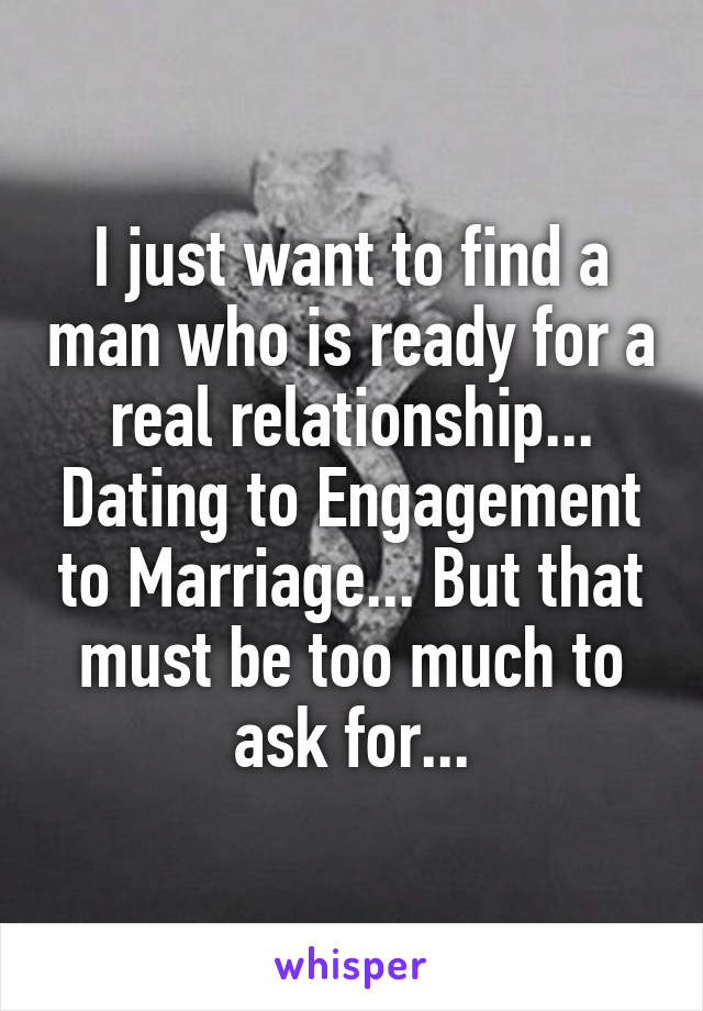 I just want to find a man who is ready for a real relationship... Dating to Engagement to Marriage... But that must be too much to ask for...