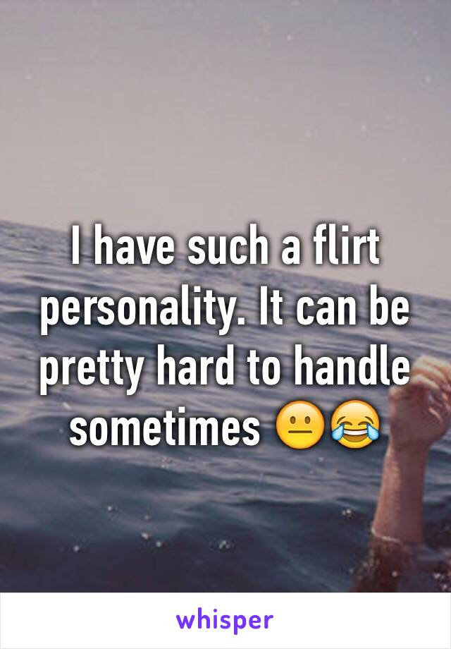 I have such a flirt personality. It can be pretty hard to handle sometimes 😐😂